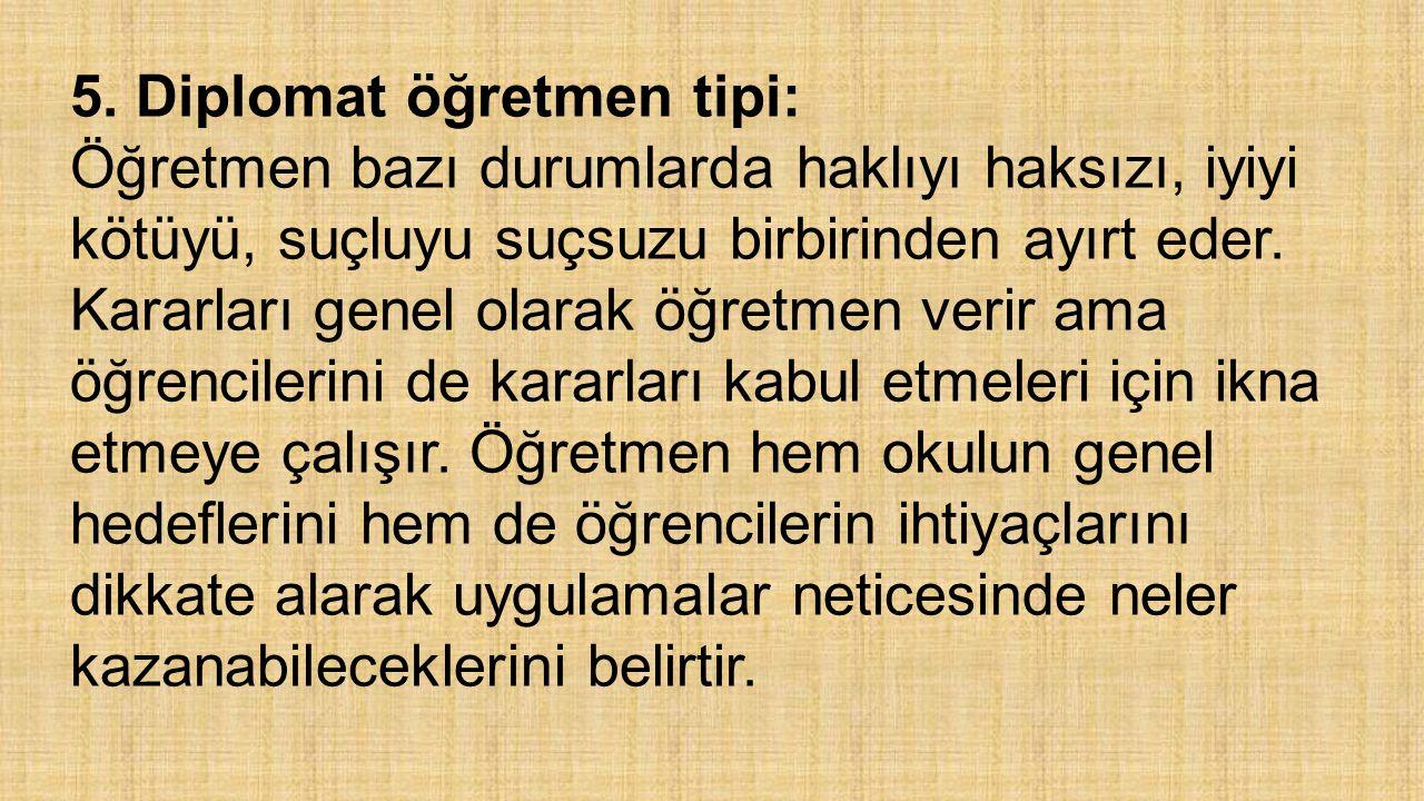 5. Diplomat öğretmen tipi: Öğretmen bazı durumlarda haklıyı haksızı, iyiyi kötüyü, suçluyu suçsuzu birbirinden ayırt eder. Kararları genel olarak öğre