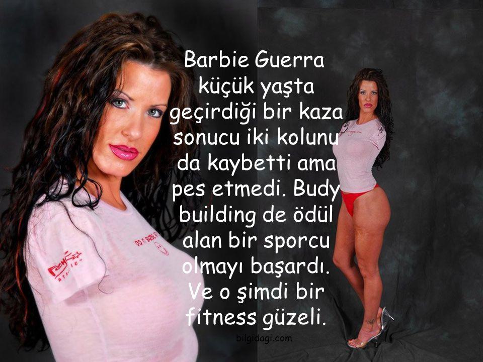 Barbie Guerra küçük yaşta geçirdiği bir kaza sonucu iki kolunu da kaybetti ama pes etmedi. Budy building de ödül alan bir sporcu olmayı başardı. Ve o