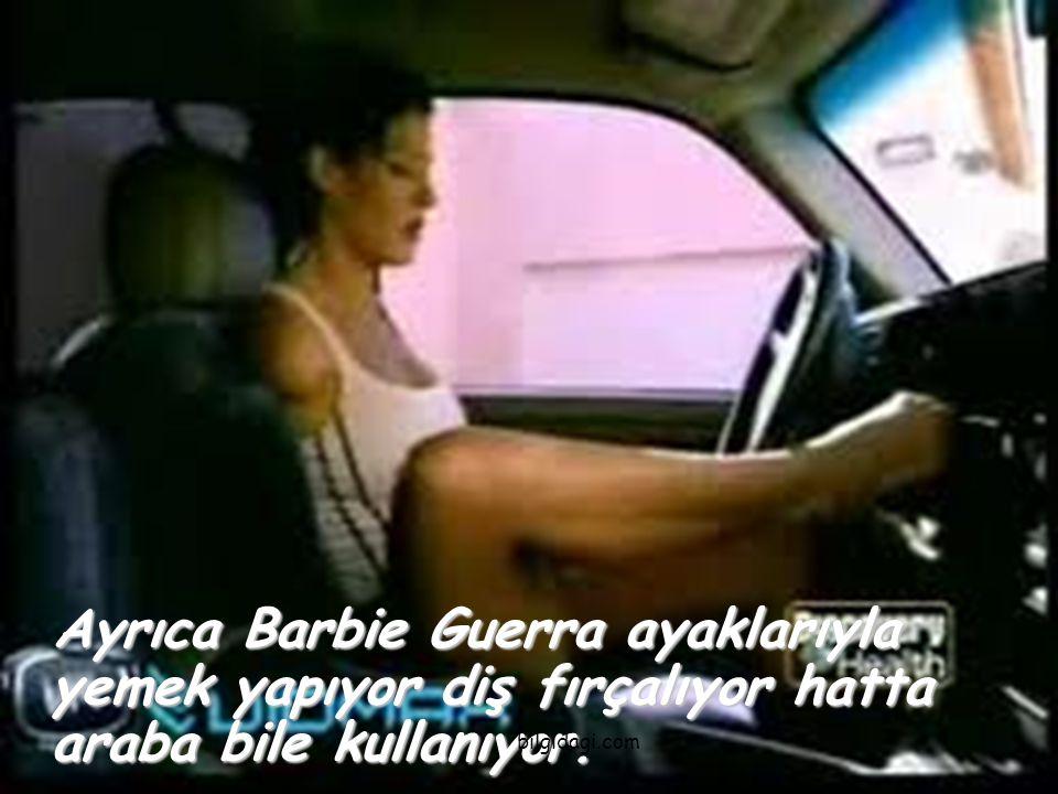 Ayrıca Barbie Guerra ayaklarıyla yemek yapıyor diş fırçalıyor hatta araba bile kullanıyor. Ayrıca Barbie Guerra ayaklarıyla yemek yapıyor diş fırçalıy