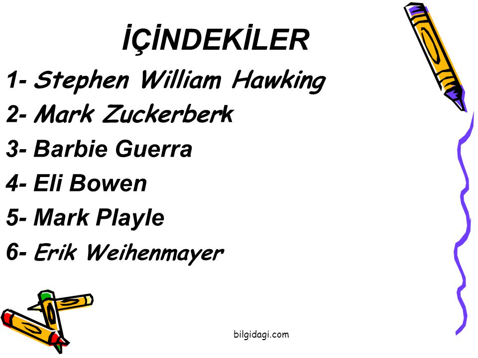 İÇİNDEKİLER 1- Stephen William Hawking 2- Mark Zuckerber k 3- Barbie Guerra 4- Eli Bowen 5- Mark Playle 6- Erik Weihenmayer bilgidagi.com