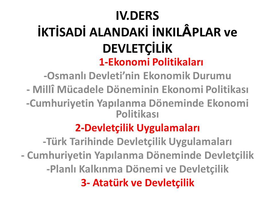 IV.DERS İKTİSADİ ALANDAKİ İNKIL Â PLAR ve DEVLETÇİLİK 1-Ekonomi Politikaları -Osmanlı Devleti'nin Ekonomik Durumu - Mill î Mücadele Döneminin Ekonomi