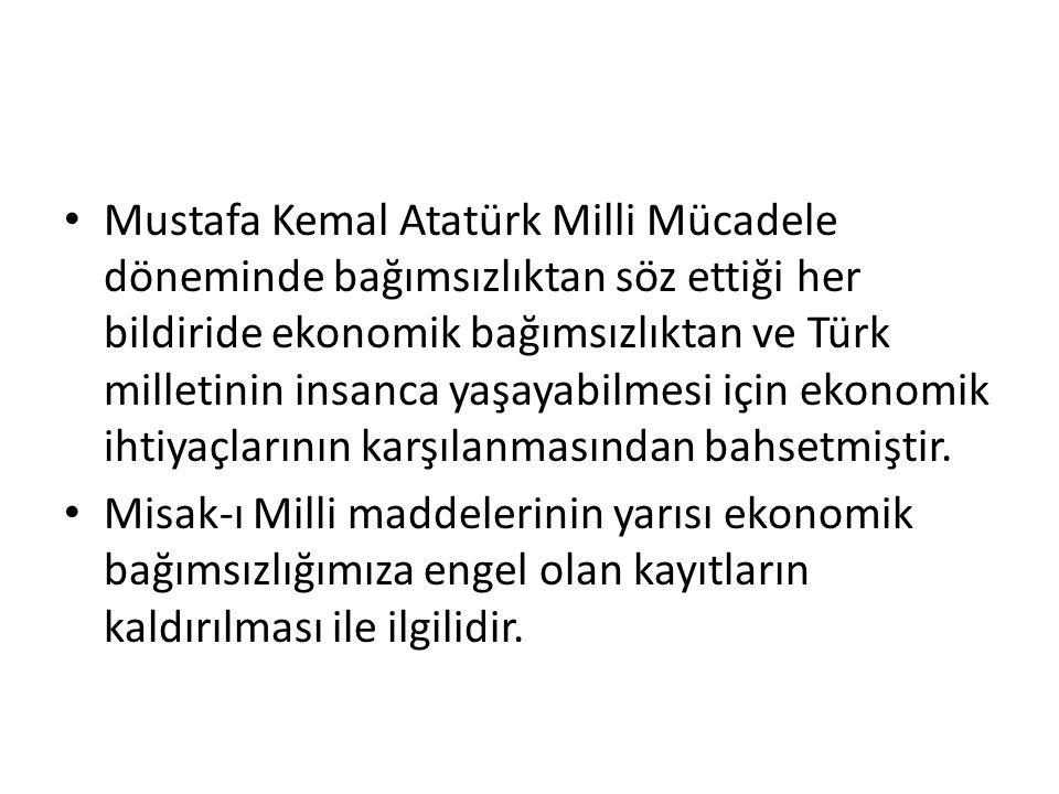 Mustafa Kemal Atatürk Milli Mücadele döneminde bağımsızlıktan söz ettiği her bildiride ekonomik bağımsızlıktan ve Türk milletinin insanca yaşayabilmes