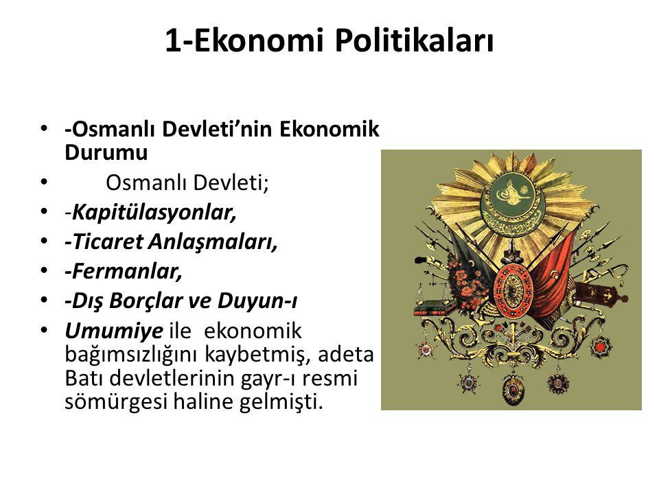 1-Ekonomi Politikaları -Osmanlı Devleti'nin Ekonomik Durumu Osmanlı Devleti; -Kapitülasyonlar, -Ticaret Anlaşmaları, -Fermanlar, -Dış Borçlar ve Duyun