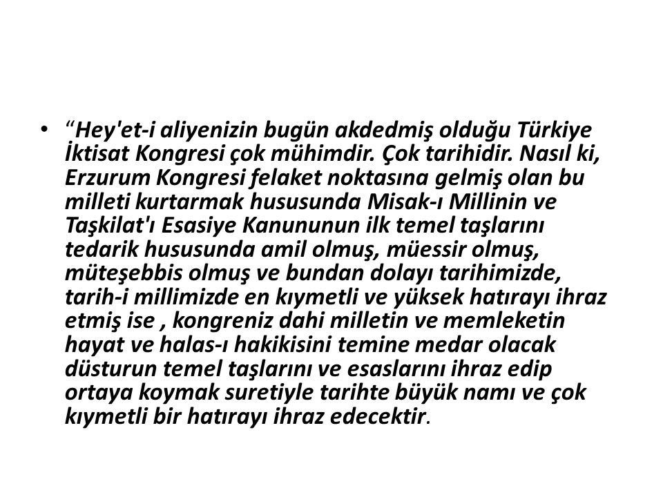 """""""Hey'et-i aliyenizin bugün akdedmiş olduğu Türkiye İktisat Kongresi çok mühimdir. Çok tarihidir. Nasıl ki, Erzurum Kongresi felaket noktasına gelmiş o"""