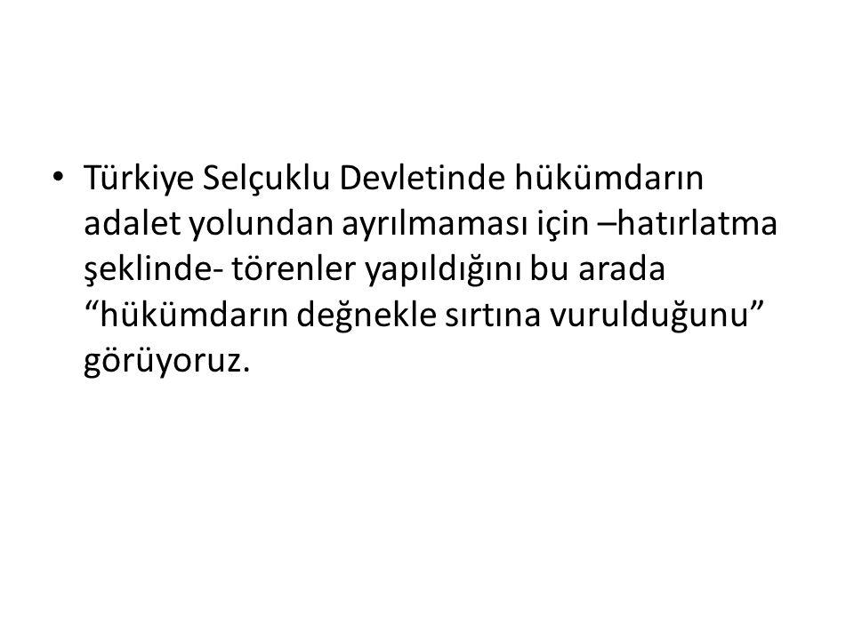 """Türkiye Selçuklu Devletinde hükümdarın adalet yolundan ayrılmaması için –hatırlatma şeklinde- törenler yapıldığını bu arada """"hükümdarın değnekle sırtı"""