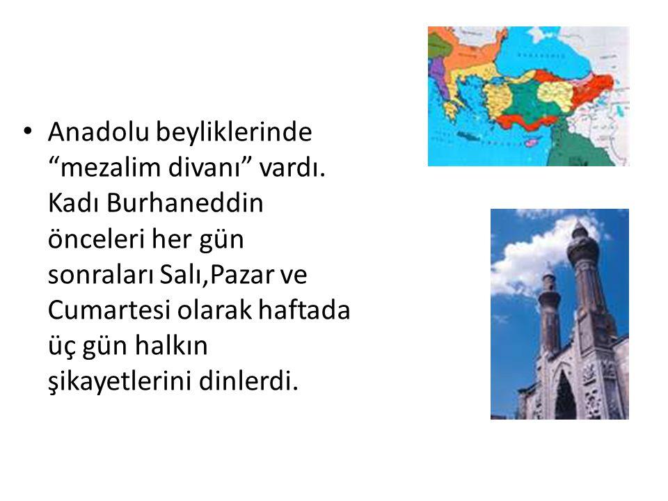 """Anadolu beyliklerinde """"mezalim divanı"""" vardı. Kadı Burhaneddin önceleri her gün sonraları Salı,Pazar ve Cumartesi olarak haftada üç gün halkın şikayet"""