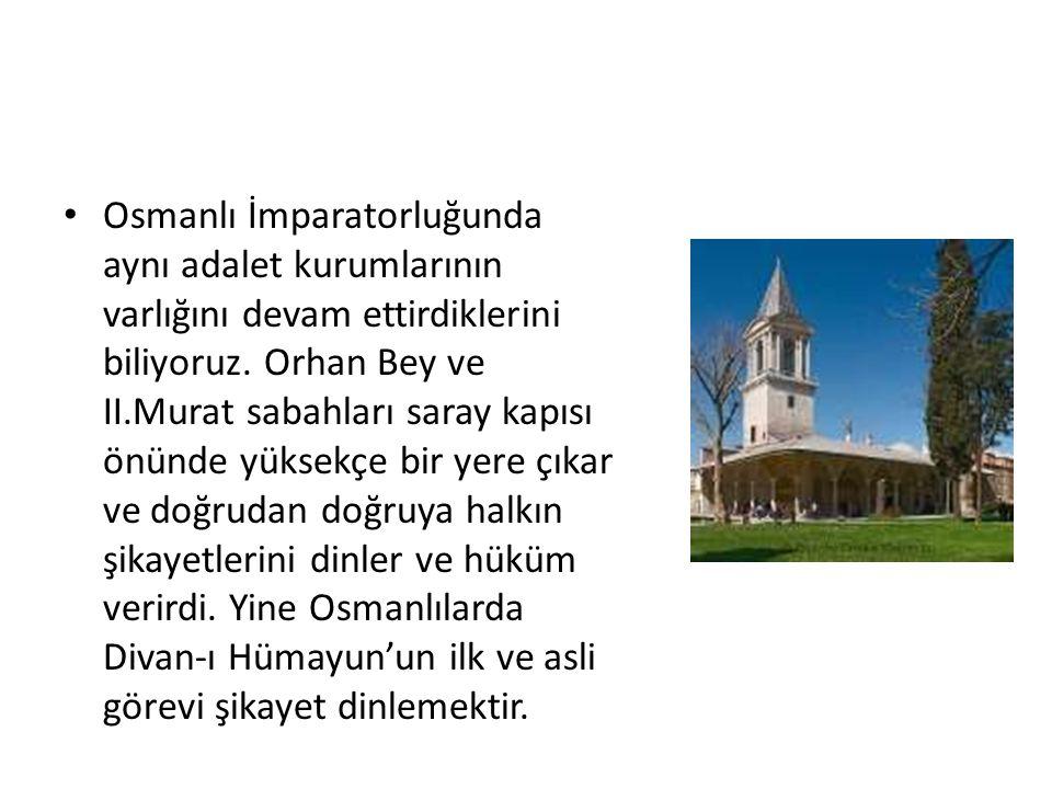 Osmanlı İmparatorluğunda aynı adalet kurumlarının varlığını devam ettirdiklerini biliyoruz. Orhan Bey ve II.Murat sabahları saray kapısı önünde yüksek