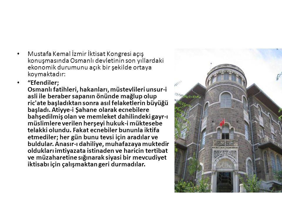 """Mustafa Kemal İzmir İktisat Kongresi açış konuşmasında Osmanlı devletinin son yıllardaki ekonomik durumunu açık bir şekilde ortaya koymaktadır: """"Efend"""