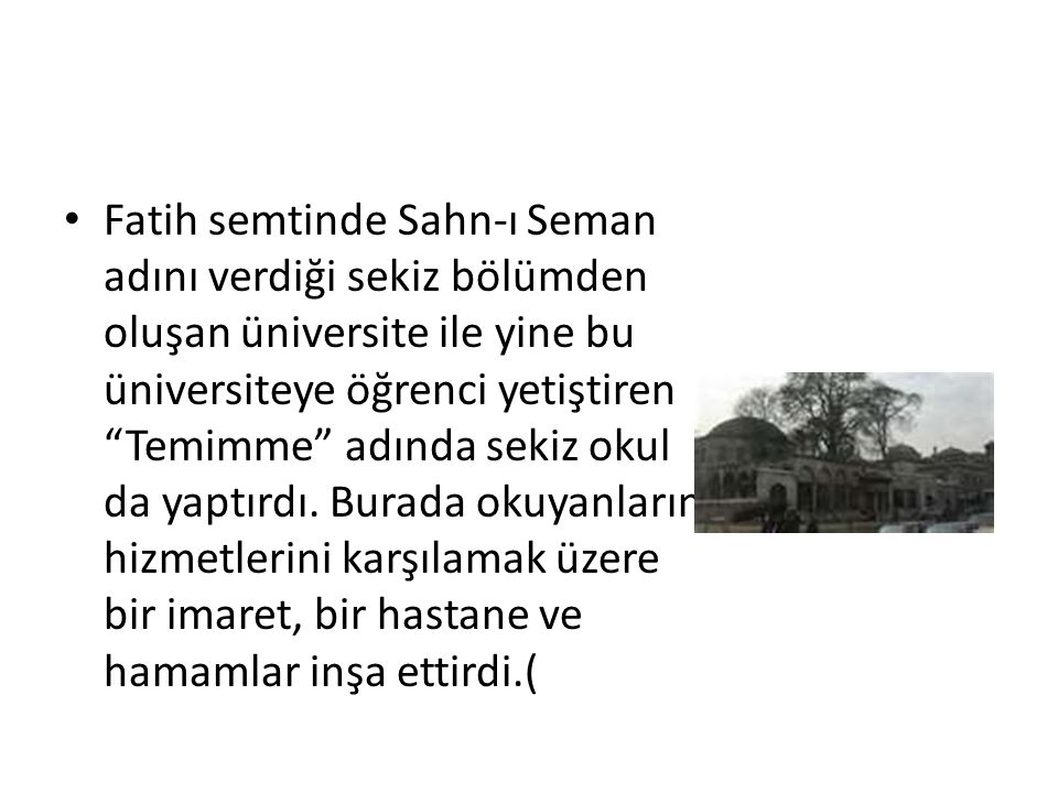 """Fatih semtinde Sahn-ı Seman adını verdiği sekiz bölümden oluşan üniversite ile yine bu üniversiteye öğrenci yetiştiren """"Temimme"""" adında sekiz okul da"""