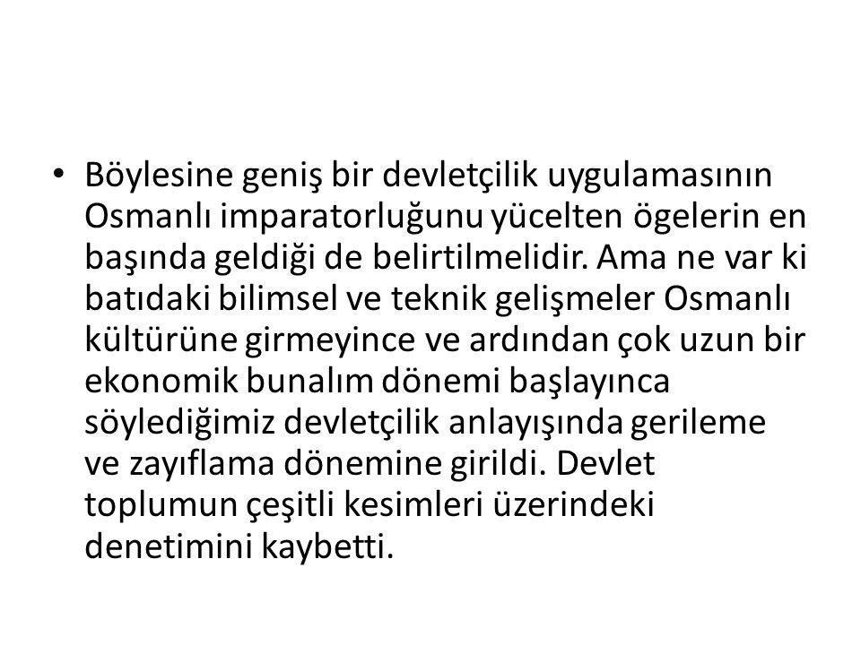 Böylesine geniş bir devletçilik uygulamasının Osmanlı imparatorluğunu yücelten ögelerin en başında geldiği de belirtilmelidir. Ama ne var ki batıdaki