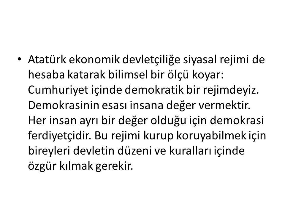 Atatürk ekonomik devletçiliğe siyasal rejimi de hesaba katarak bilimsel bir ölçü koyar: Cumhuriyet içinde demokratik bir rejimdeyiz. Demokrasinin esas