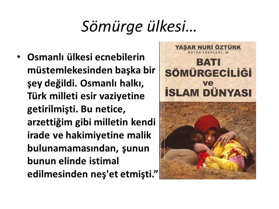 Sömürge ülkesi… Osmanlı ülkesi ecnebilerin müstemlekesinden başka bir şey değildi. Osmanlı halkı, Türk milleti esir vaziyetine getirilmişti. Bu netice