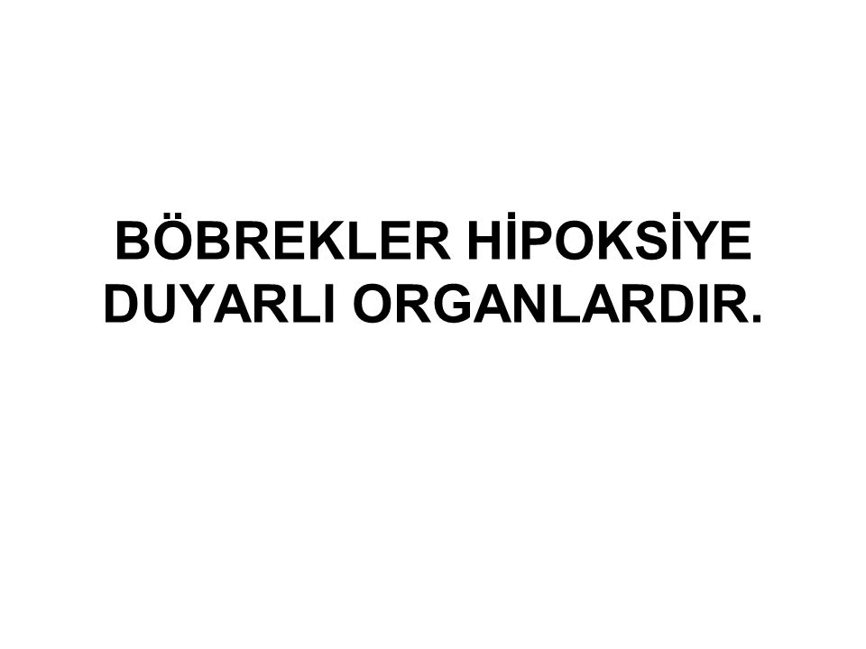 BÖBREKLER HİPOKSİYE DUYARLI ORGANLARDIR.