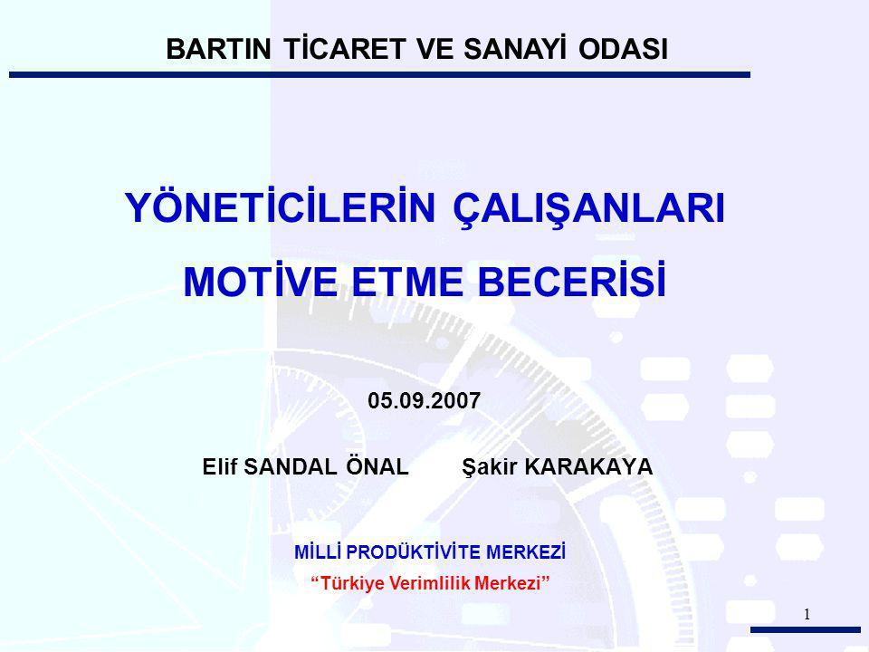 1 YÖNETİCİLERİN ÇALIŞANLARI MOTİVE ETME BECERİSİ 05.09.2007 Elif SANDAL ÖNAL Şakir KARAKAYA MİLLİ PRODÜKTİVİTE MERKEZİ Türkiye Verimlilik Merkezi BARTIN TİCARET VE SANAYİ ODASI