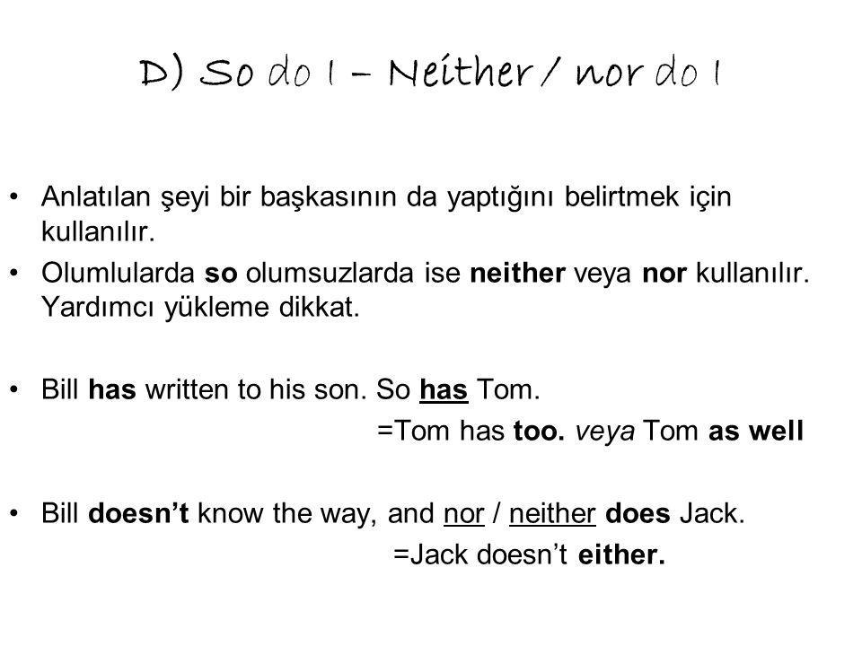 D) So do I – Neither / nor do I Anlatılan şeyi bir başkasının da yaptığını belirtmek için kullanılır.