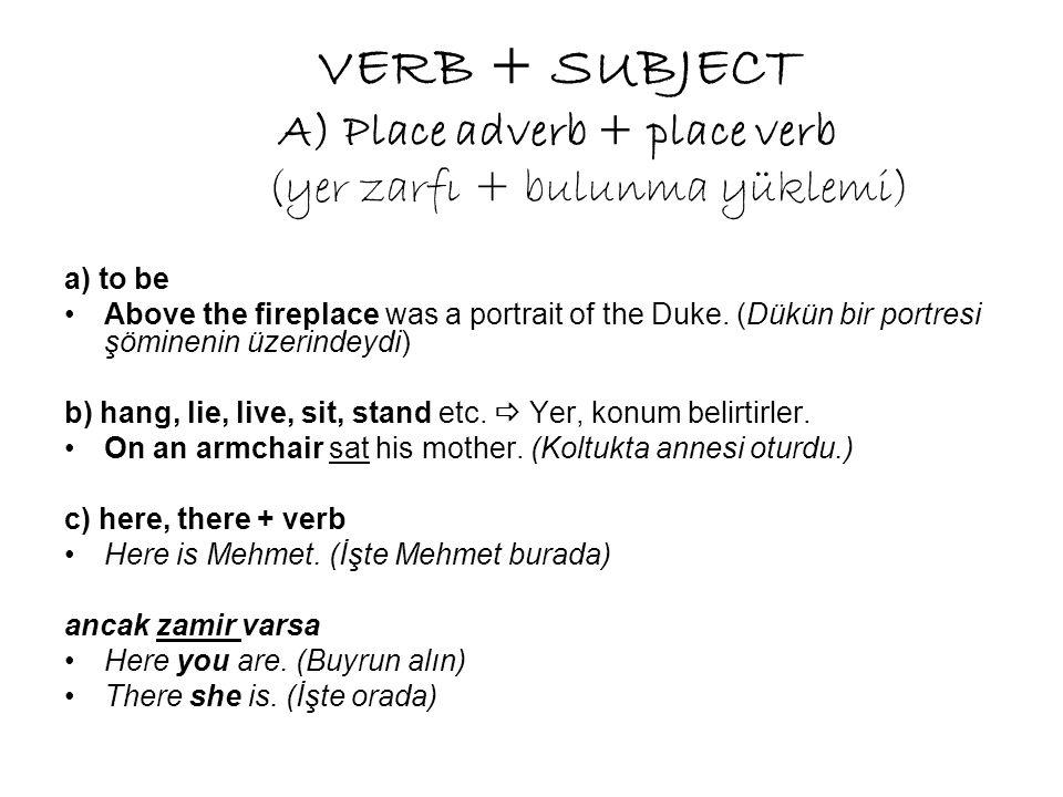 VERB + SUBJECT A) Place adverb + place verb (yer zarfı + bulunma yüklemi) a) to be Above the fireplace was a portrait of the Duke.
