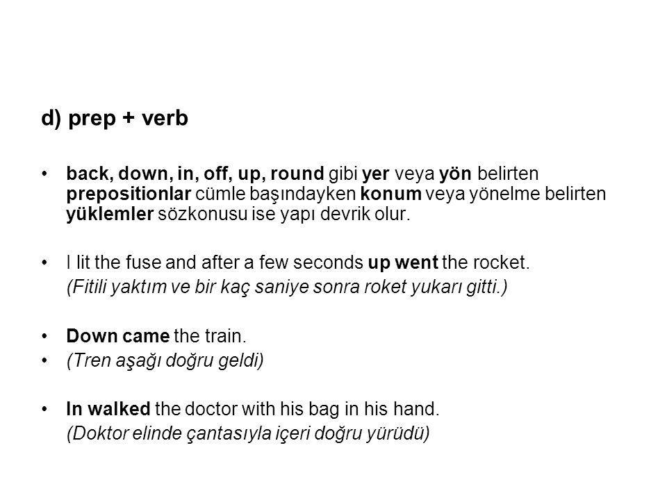 d) prep + verb back, down, in, off, up, round gibi yer veya yön belirten prepositionlar cümle başındayken konum veya yönelme belirten yüklemler sözkonusu ise yapı devrik olur.