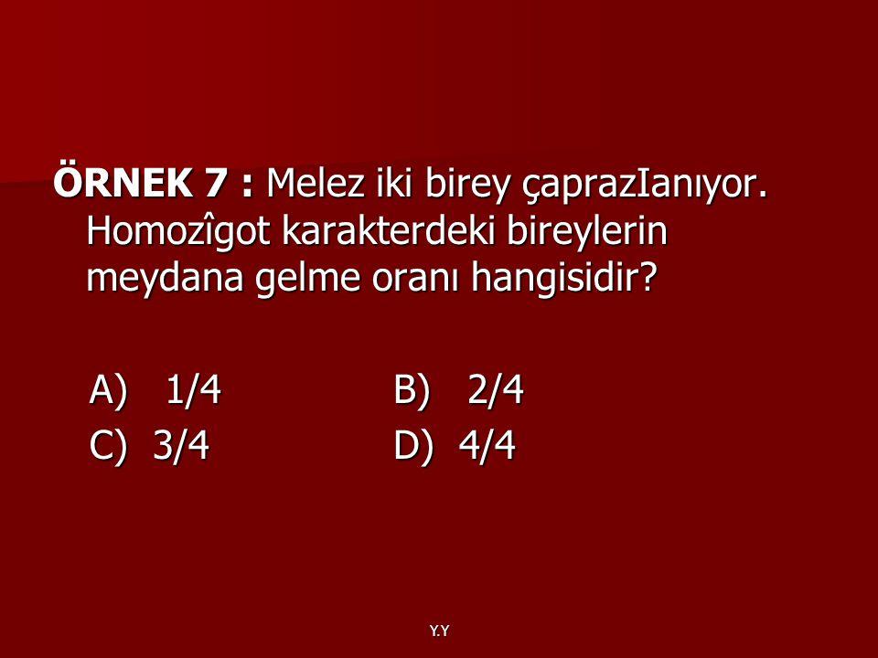 Y.Y ÖRNEK 7 : Melez iki birey çaprazIanıyor. Homozîgot karakterdeki bireylerin meydana gelme oranı hangisidir? A) 1/4 B) 2/4 A) 1/4 B) 2/4 C) 3/4 D) 4