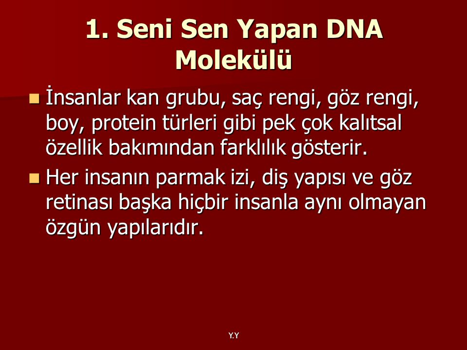 Y.Y 1. Seni Sen Yapan DNA Molekülü İnsanlar kan grubu, saç rengi, göz rengi, boy, protein türleri gibi pek çok kalıtsal özellik bakımından farklılık g