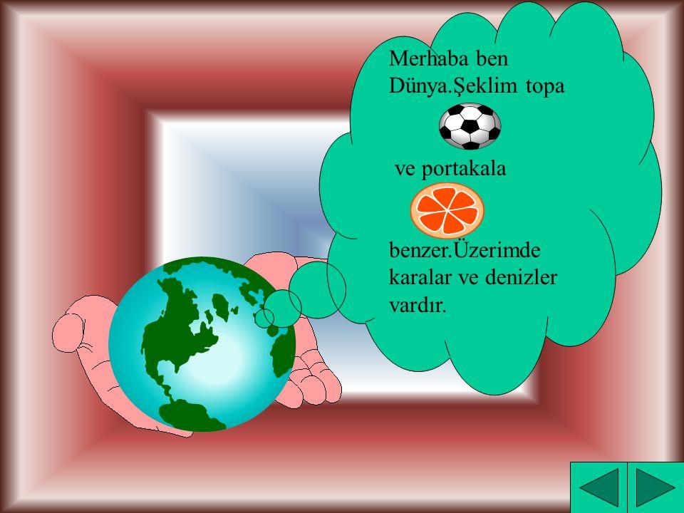 Merhaba ben Dünya.Şeklim topa ve portakala benzer.Üzerimde karalar ve denizler vardır.