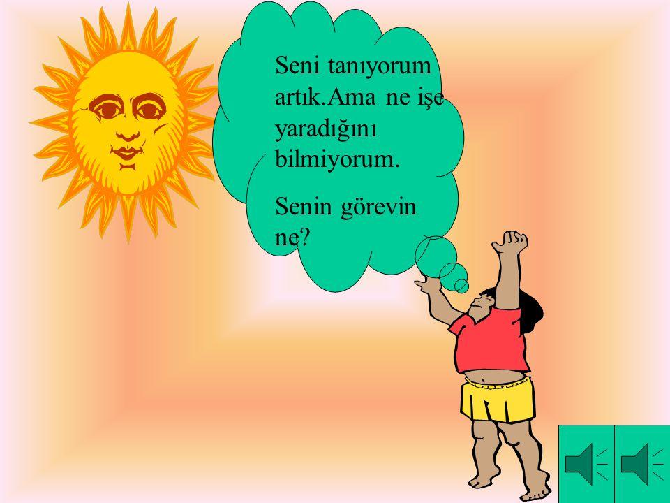 Beni tanımadınız değil mi?Ben Güneş.Şeklim Dünya gibi yuvarlaktır. Bende topa ve portakala benzerim.