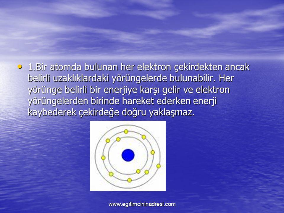 1.Bir atomda bulunan her elektron çekirdekten ancak belirli uzaklıklardaki yörüngelerde bulunabilir. Her yörünge belirli bir enerjiye karşı gelir ve e