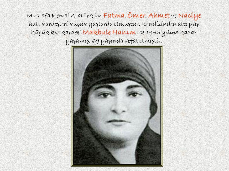 Mustafa Kemal Atatürk'ün F FF Fatma, Ömer, Ahmet ve N NN Naciye adlı karde ş leri küçük ya ş larda ölmü ş tür.