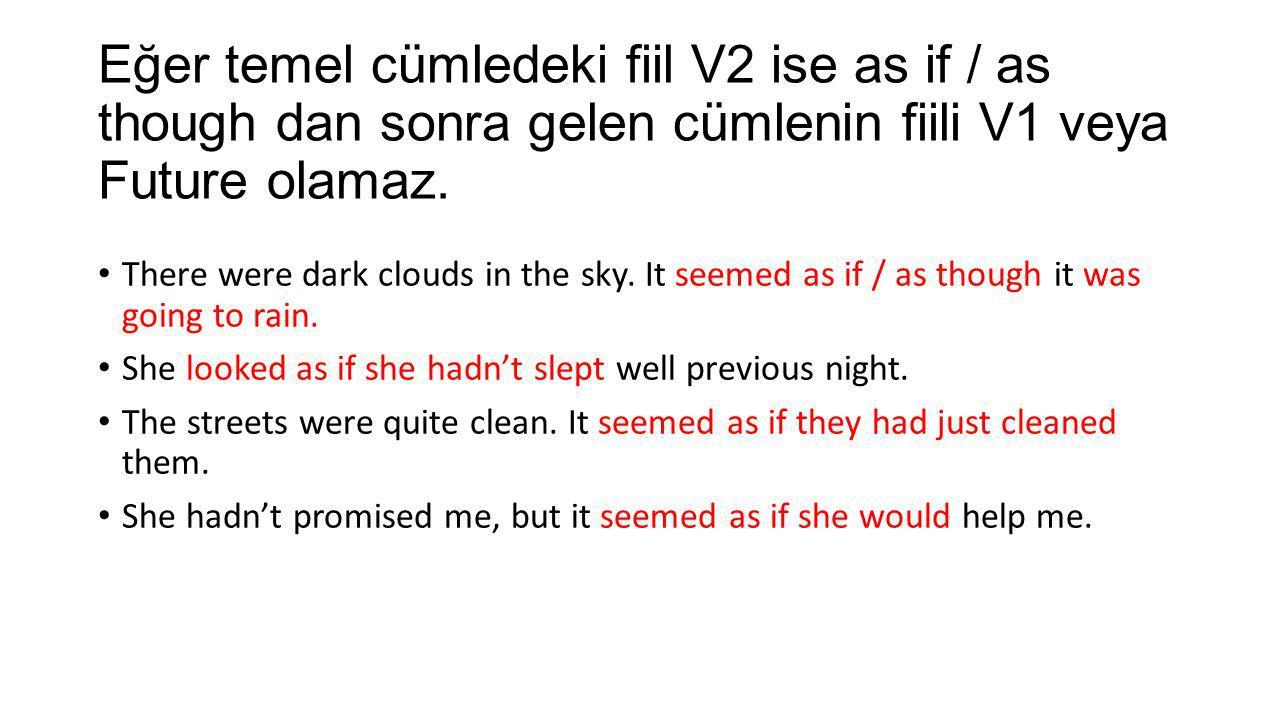 Eğer temel cümledeki fiil V2 ise as if / as though dan sonra gelen cümlenin fiili V1 veya Future olamaz. There were dark clouds in the sky. It seemed