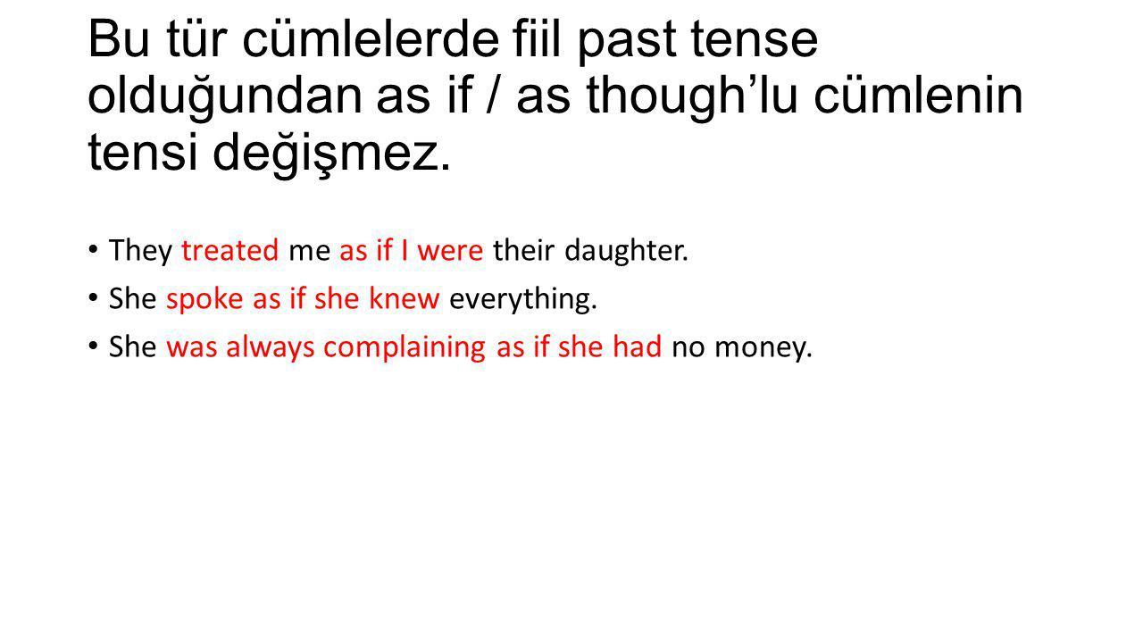 Bu tür cümlelerde fiil past tense olduğundan as if / as though'lu cümlenin tensi değişmez.