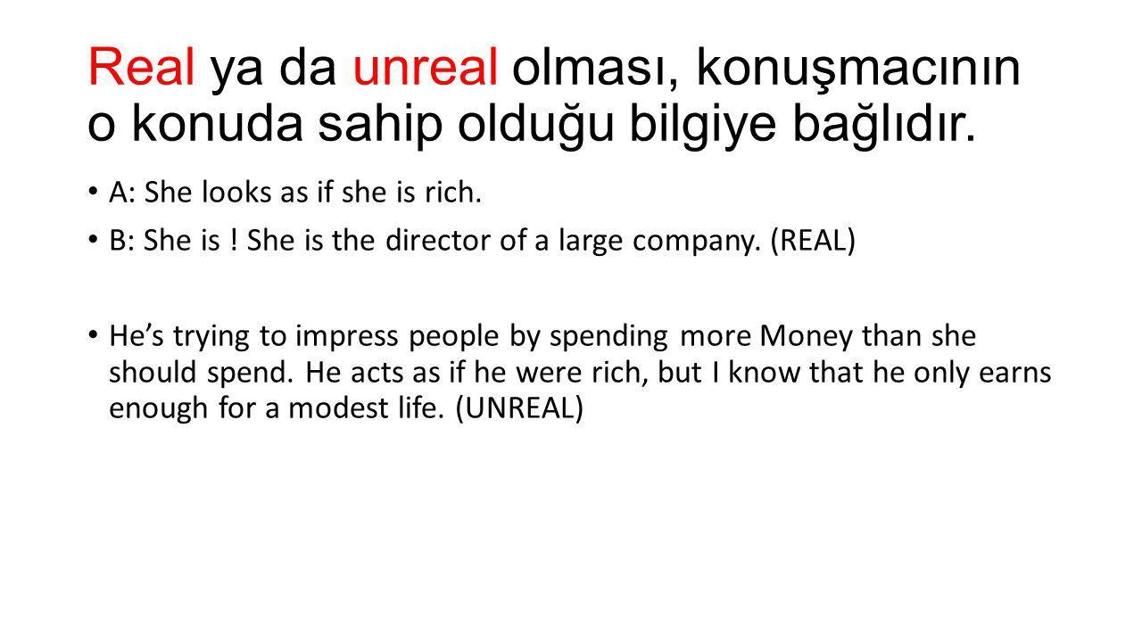 Real ya da unreal olması, konuşmacının o konuda sahip olduğu bilgiye bağlıdır. A: She looks as if she is rich. B: She is ! She is the director of a la