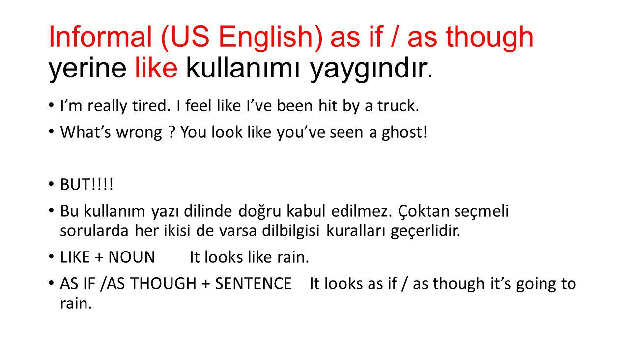 Informal (US English) as if / as though yerine like kullanımı yaygındır. I'm really tired. I feel like I've been hit by a truck. What's wrong ? You lo