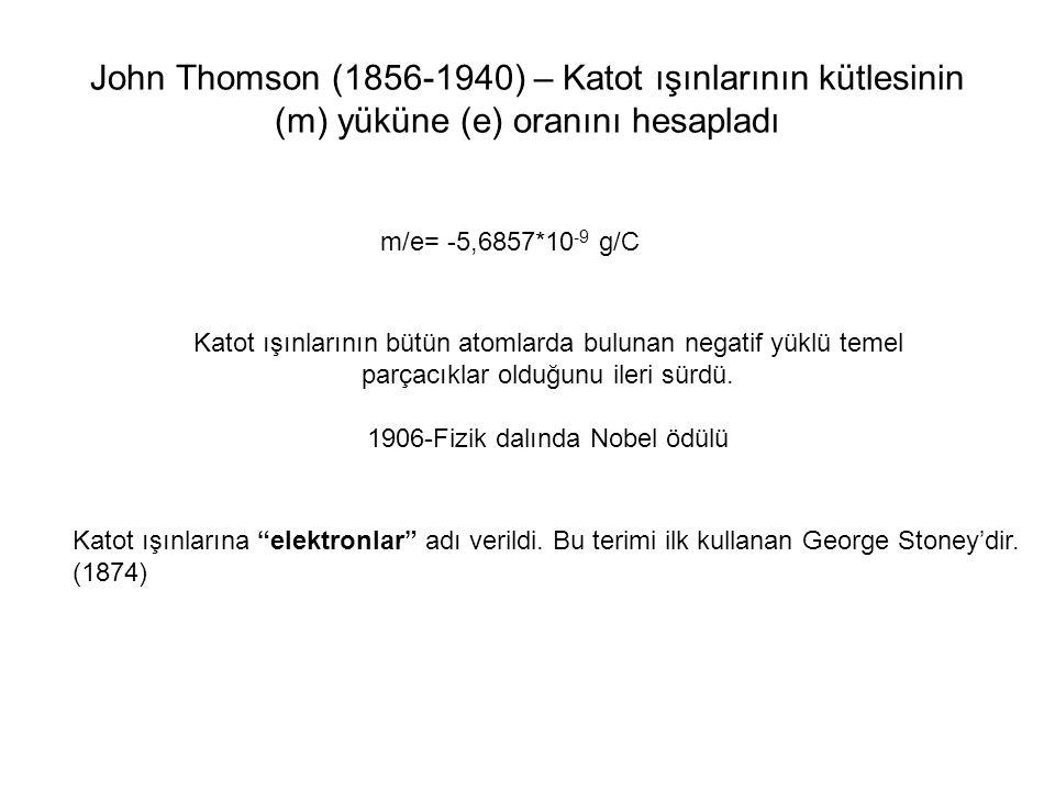 John Thomson (1856-1940) – Katot ışınlarının kütlesinin (m) yüküne (e) oranını hesapladı m/e= -5,6857*10 -9 g/C Katot ışınlarının bütün atomlarda bulu