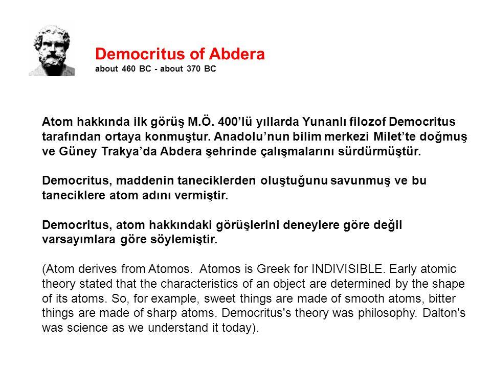 Democritus of Abdera about 460 BC - about 370 BC Atom hakkında ilk görüş M.Ö. 400'lü yıllarda Yunanlı filozof Democritus tarafından ortaya konmuştur.
