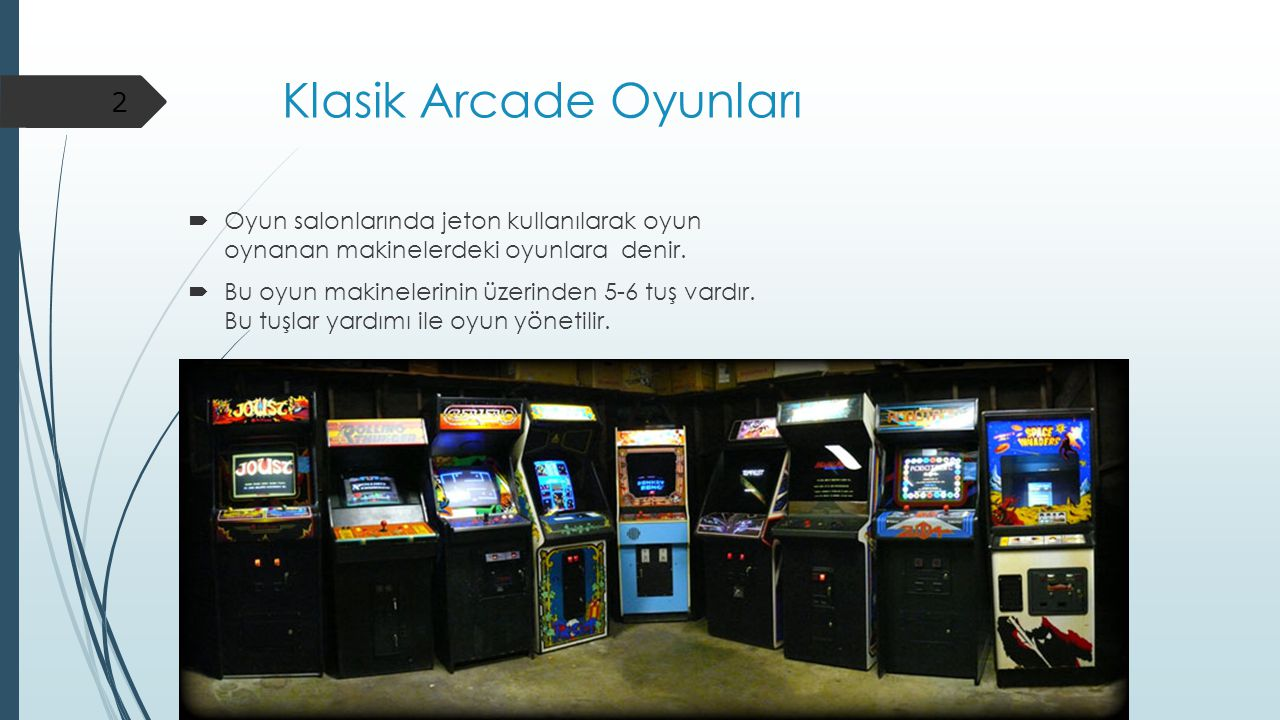 Klasik Arcade Oyunları  Oyun salonlarında jeton kullanılarak oyun oynanan makinelerdeki oyunlara denir.  Bu oyun makinelerinin üzerinden 5-6 tuş var