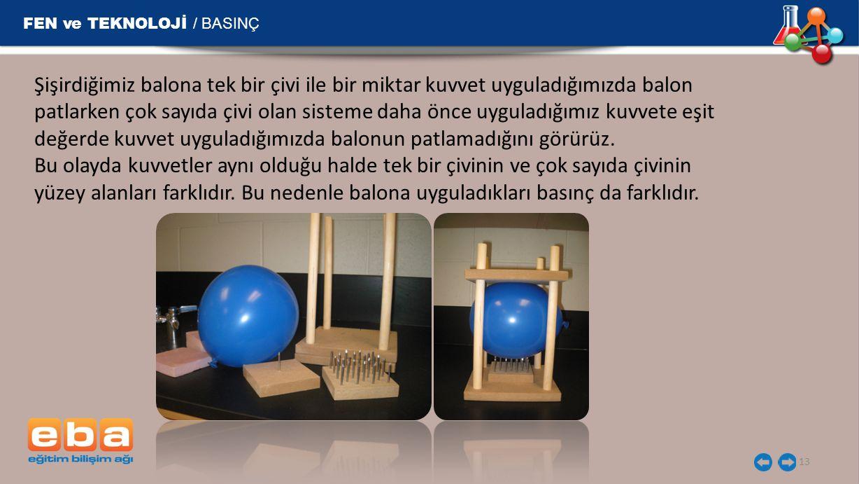 FEN ve TEKNOLOJİ / BASINÇ 13 Şişirdiğimiz balona tek bir çivi ile bir miktar kuvvet uyguladığımızda balon patlarken çok sayıda çivi olan sisteme daha