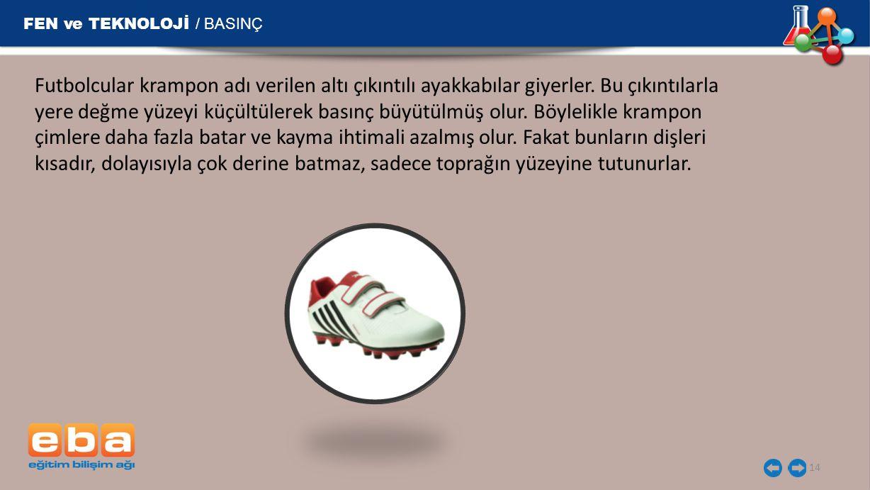 FEN ve TEKNOLOJİ / BASINÇ 14 Futbolcular krampon adı verilen altı çıkıntılı ayakkabılar giyerler. Bu çıkıntılarla yere değme yüzeyi küçültülerek basın