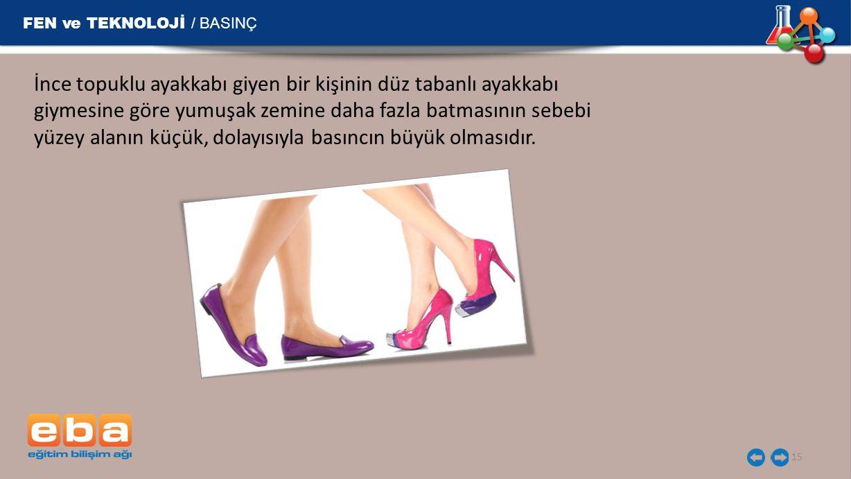 FEN ve TEKNOLOJİ / BASINÇ 15 İnce topuklu ayakkabı giyen bir kişinin düz tabanlı ayakkabı giymesine göre yumuşak zemine daha fazla batmasının sebebi y