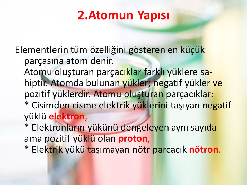 2.Atomun Yapısı Elementlerin tüm özelliğini gösteren en küçük parçasına atom denir.