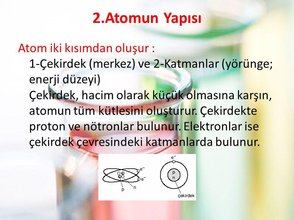 2.Atomun Yapısı Atom iki kısımdan oluşur : 1-Çekirdek (merkez) ve 2-Katmanlar (yörünge; enerji düzeyi) Çekirdek, hacim olarak küçük olmasına karşın, atomun tüm kütlesini oluşturur.