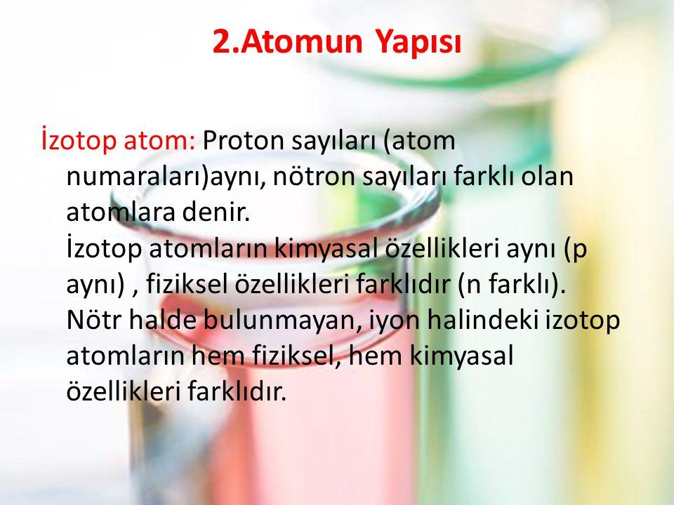 2.Atomun Yapısı İzotop atom: Proton sayıları (atom numaraları)aynı, nötron sayıları farklı olan atomlara denir.