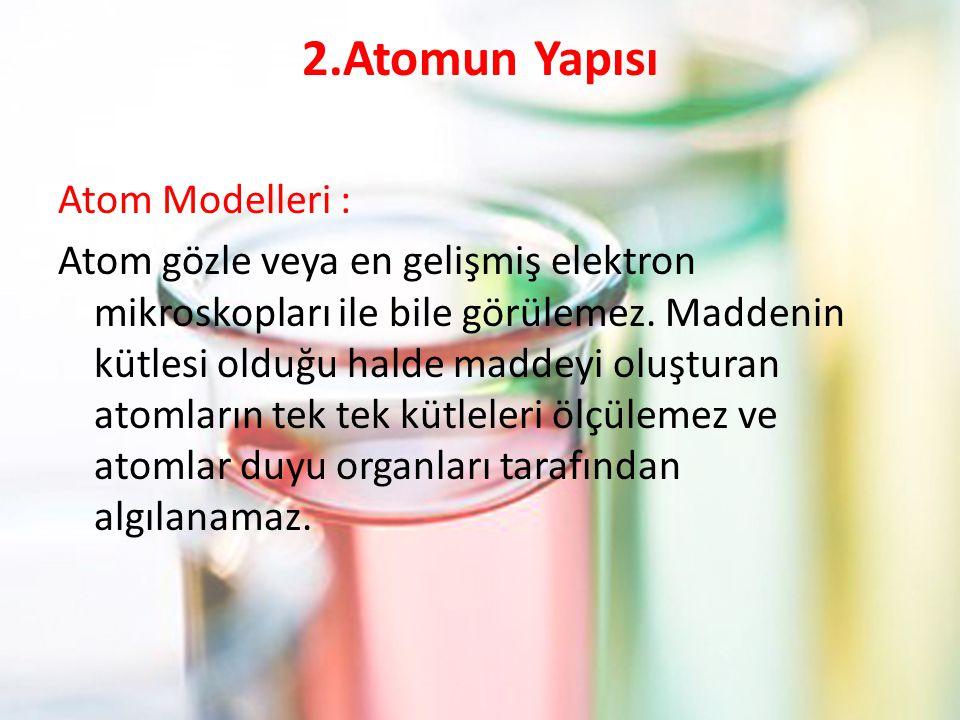 2.Atomun Yapısı Atom Modelleri : Atom gözle veya en gelişmiş elektron mikroskopları ile bile görülemez. Maddenin kütlesi olduğu halde maddeyi oluştura