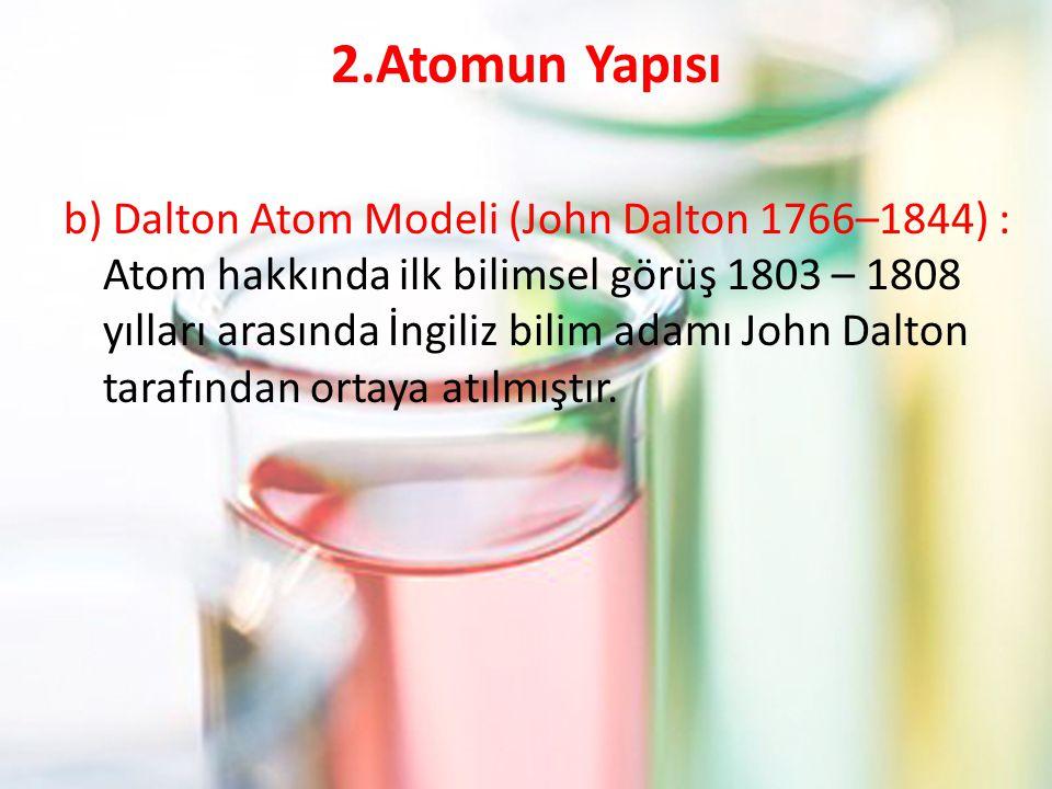 2.Atomun Yapısı b) Dalton Atom Modeli (John Dalton 1766–1844) : Atom hakkında ilk bilimsel görüş 1803 – 1808 yılları arasında İngiliz bilim adamı John Dalton tarafından ortaya atılmıştır.