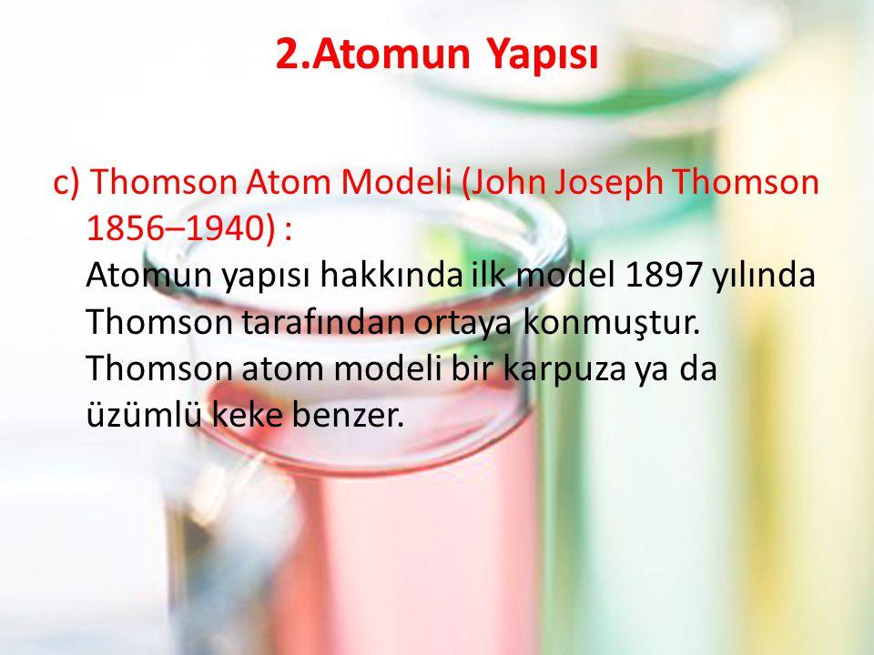 2.Atomun Yapısı c) Thomson Atom Modeli (John Joseph Thomson 1856–1940) : Atomun yapısı hakkında ilk model 1897 yılında Thomson tarafından ortaya konmuştur.