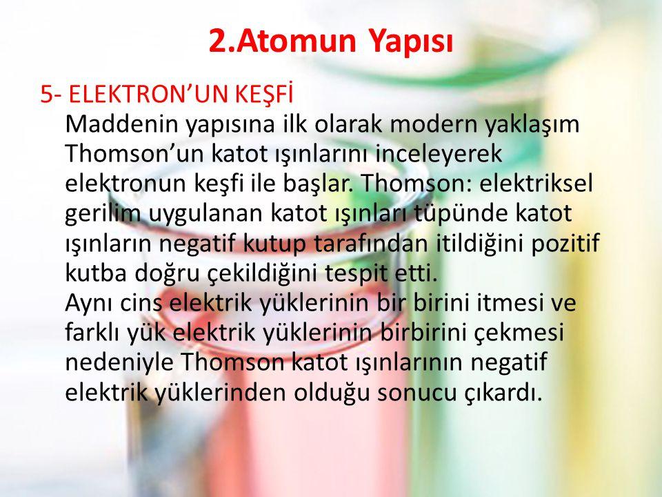 2.Atomun Yapısı 5- ELEKTRON'UN KEŞFİ Maddenin yapısına ilk olarak modern yaklaşım Thomson'un katot ışınlarını inceleyerek elektronun keşfi ile başlar.