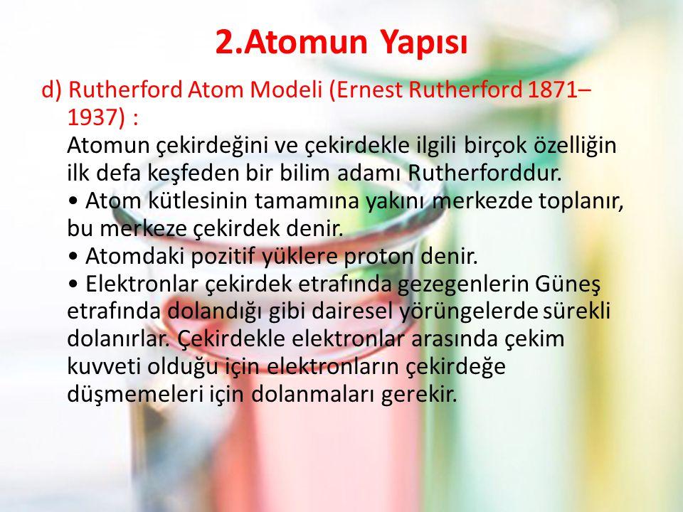 2.Atomun Yapısı d) Rutherford Atom Modeli (Ernest Rutherford 1871– 1937) : Atomun çekirdeğini ve çekirdekle ilgili birçok özelliğin ilk defa keşfeden bir bilim adamı Rutherforddur.