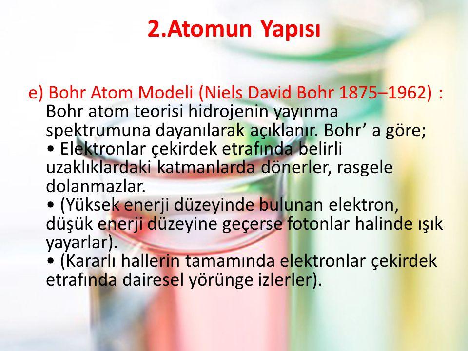 2.Atomun Yapısı e) Bohr Atom Modeli (Niels David Bohr 1875–1962) : Bohr atom teorisi hidrojenin yayınma spektrumuna dayanılarak açıklanır. Bohr' a gör