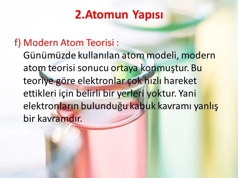 2.Atomun Yapısı f) Modern Atom Teorisi : Günümüzde kullanılan atom modeli, modern atom teorisi sonucu ortaya konmuştur. Bu teoriye göre elektronlar ço