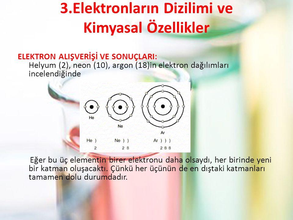 3.Elektronların Dizilimi ve Kimyasal Özellikler ELEKTRON ALIŞVERİŞİ VE SONUÇLARI: Helyum (2), neon (10), argon (18)in elektron dağılımları incelendiğinde Eğer bu üç elementin birer elektronu daha olsaydı, her birinde yeni bir katman oluşacaktı.