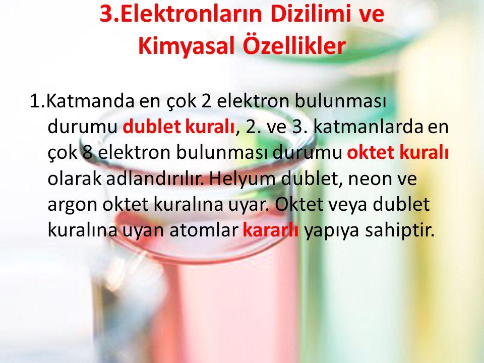 3.Elektronların Dizilimi ve Kimyasal Özellikler 1.Katmanda en çok 2 elektron bulunması durumu dublet kuralı, 2.