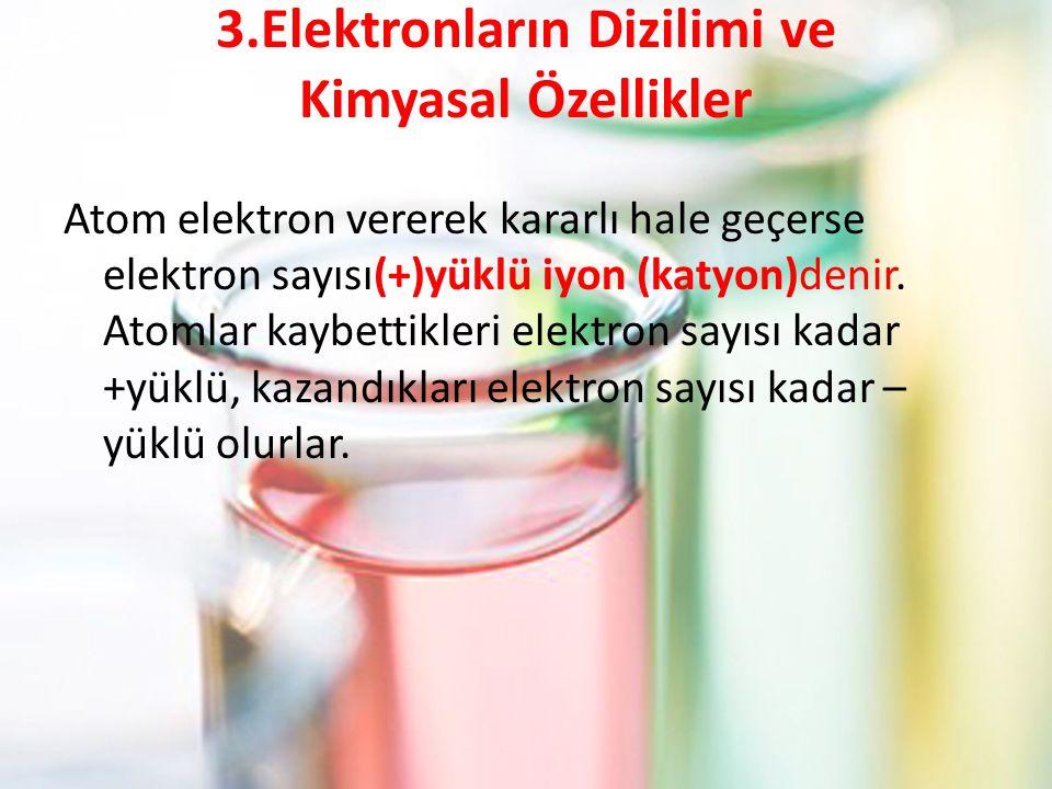 3.Elektronların Dizilimi ve Kimyasal Özellikler Atom elektron vererek kararlı hale geçerse elektron sayısı(+)yüklü iyon (katyon)denir. Atomlar kaybett